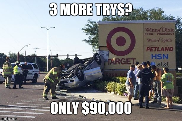 Target car crash | 3 MORE TRYS? ONLY $90,000 | image tagged in target car crash,meme,imgflip humor,funnymeme,puns | made w/ Imgflip meme maker