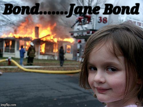 Disaster Girl Meme | Bond.......Jane Bond | image tagged in memes,disaster girl | made w/ Imgflip meme maker