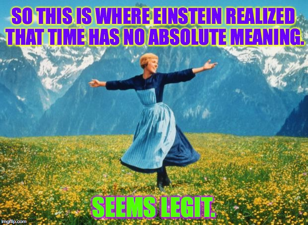 Come to the Alps for High-Res Thinking. | SO THIS IS WHERE EINSTEIN REALIZED THAT TIME HAS NO ABSOLUTE MEANING. SEEMS LEGIT. | image tagged in look at all these high-res,memes,einstein,relativity,time,alps | made w/ Imgflip meme maker
