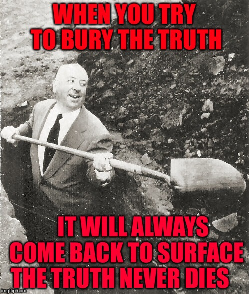 Hitchcock Digging Grave | WHEN YOU TRY TO BURY THE TRUTH IT WILL ALWAYS COME BACK TO SURFACE THE TRUTH NEVER DIES | image tagged in hitchcock digging grave | made w/ Imgflip meme maker