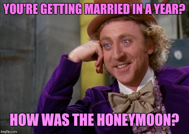 When there's no rush | YOU'RE GETTING MARRIED IN A YEAR? HOW WAS THE HONEYMOON? | image tagged in willy wonka hd,creepy condescending wonka,dating,wedding,marriage | made w/ Imgflip meme maker