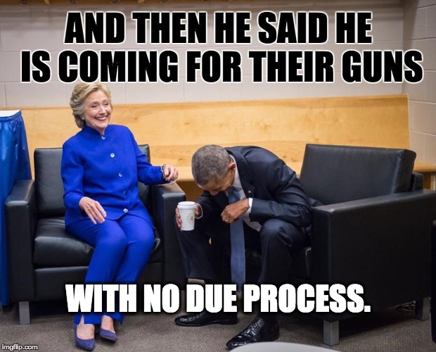 AND THEN HE SAID HE IS COMING FOR THEIR GUNS WITH NO DUE PROCESS. | image tagged in nevertrump,never trump,nevertrump meme,dump trump,dumptrump | made w/ Imgflip meme maker