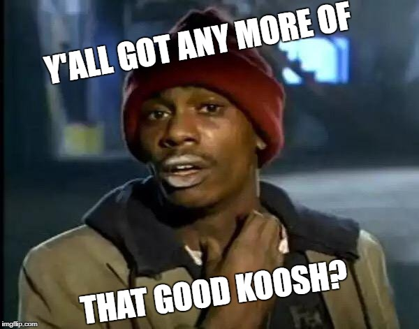 Y'all Got Any More Of That Meme | Y'ALL GOT ANY MORE OF THAT GOOD KOOSH? | image tagged in memes,y'all got any more of that | made w/ Imgflip meme maker