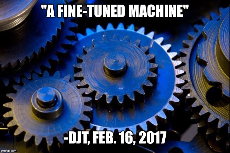 """A FINE-TUNED MACHINE"" -DJT, FEB. 16, 2017 