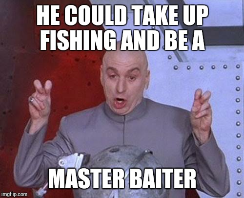 Dr Evil Laser Meme | HE COULD TAKE UP FISHING AND BE A MASTER BAITER | image tagged in memes,dr evil laser | made w/ Imgflip meme maker