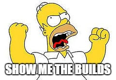 SHOW ME THE BUILDS | image tagged in angry homer | made w/ Imgflip meme maker