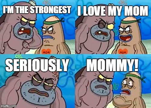 How Tough Are You Meme | I'M THE STRONGEST I LOVE MY MOM SERIOUSLY MOMMY! | image tagged in memes,how tough are you | made w/ Imgflip meme maker