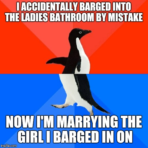 Socially Awesome Awkward Penguin Meme | I ACCIDENTALLY BARGED INTO THE LADIES BATHROOM BY MISTAKE NOW I'M MARRYING THE GIRL I BARGED IN ON | image tagged in memes,socially awesome awkward penguin | made w/ Imgflip meme maker