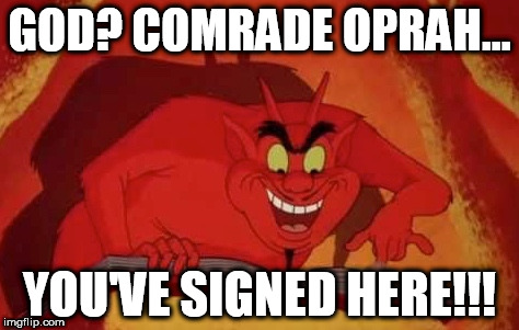 comrade oprah | GOD? COMRADE OPRAH... YOU'VE SIGNED HERE!!! | image tagged in oprah,commie oprah,oprah listening to god,crazy liberals | made w/ Imgflip meme maker