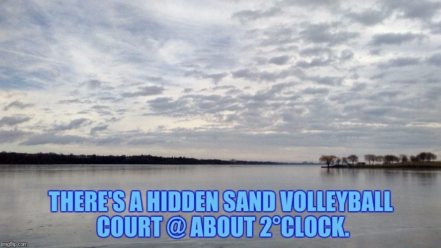 THERE'S A HIDDEN SAND VOLLEYBALL COURT @ ABOUT 2°CLOCK. | made w/ Imgflip meme maker