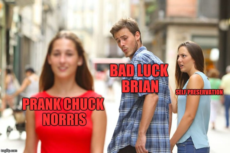 Distracted Boyfriend Meme | PRANK CHUCK NORRIS BAD LUCK BRIAN SELF PRESERVATION | image tagged in memes,distracted boyfriend | made w/ Imgflip meme maker