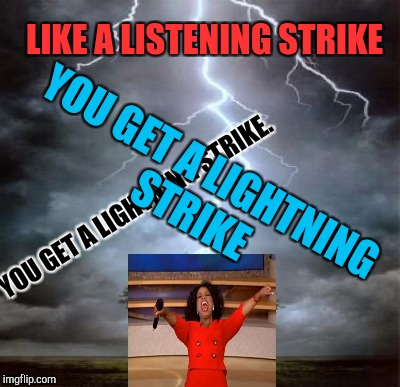 LIKE A LISTENING STRIKE YOU GET A LIGHTNING STRIKE. YOU GET A LIGHTNING STRIKE | made w/ Imgflip meme maker