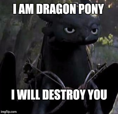 I AM DRAGON PONY I WILL DESTROY YOU | made w/ Imgflip meme maker
