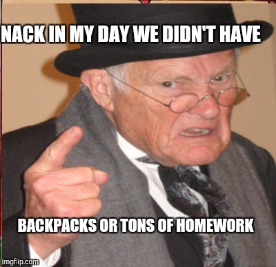 NACK IN MY DAY WE DIDN'T HAVE BACKPACKS OR TONS OF HOMEWORK | made w/ Imgflip meme maker