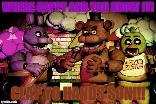 FNaF | WHERE HAPPY AND YOU KNOW IT! CLAP YO HANDS SON!!! | image tagged in fnaf | made w/ Imgflip meme maker