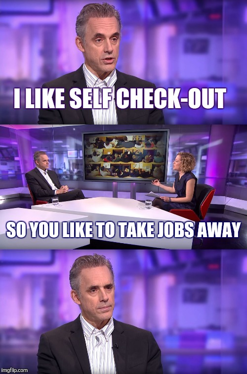 Jordan Peterson interview | I LIKE SELF CHECK-OUT SO YOU LIKE TO TAKE JOBS AWAY | image tagged in jordan peterson vs feminist interviewer,walmart,retail,feminist,jordan peterson | made w/ Imgflip meme maker