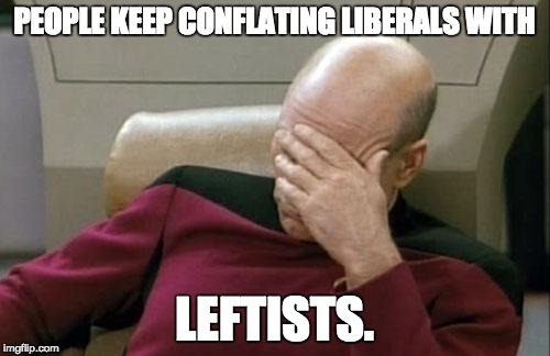 Captain Picard Facepalm Meme | PEOPLE KEEP CONFLATING LIBERALS WITH LEFTISTS. | image tagged in memes,captain picard facepalm | made w/ Imgflip meme maker