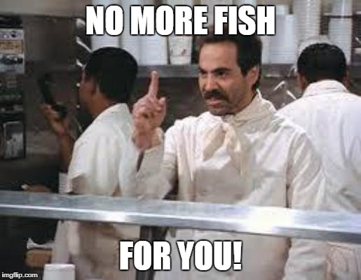 NO MORE FISH FOR YOU! | made w/ Imgflip meme maker