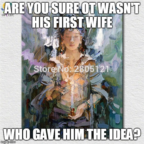 ARE YOU SURE OT WASN'T HIS FIRST WIFE WHO GAVE HIM THE IDEA? | made w/ Imgflip meme maker