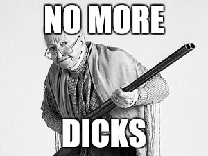 Old woman  | NO MORE DICKS | image tagged in old woman | made w/ Imgflip meme maker