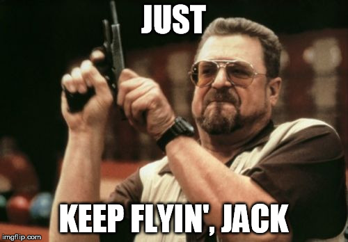 Am I The Only One Around Here Meme | JUST KEEP FLYIN', JACK | image tagged in memes,am i the only one around here | made w/ Imgflip meme maker