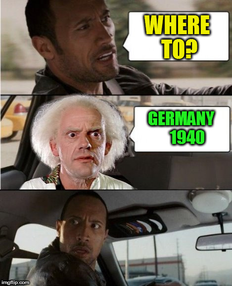 The Rock Driving Dr. Emmett Brown  | WHERE TO? GERMANY    1940 | image tagged in the rock driving dr emmett brown | made w/ Imgflip meme maker