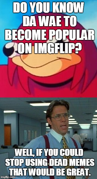 DO YOU KNOW DA WAE TO BECOME POPULAR ON IMGFLIP? WELL, IF YOU COULD STOP USING DEAD MEMES THAT WOULD BE GREAT. | image tagged in ugandan knuckles,that would be great,memes | made w/ Imgflip meme maker