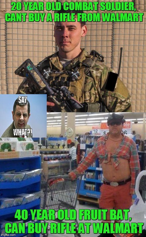 don't really see how somebody being 21 is the way to fix the issue..... | 20 YEAR OLD COMBAT SOLDIER, CANT BUY A RIFLE FROM WALMART 40 YEAR OLD FRUIT BAT, CAN BUY RIFLE AT WALMART | image tagged in memes,sad,gun control | made w/ Imgflip meme maker