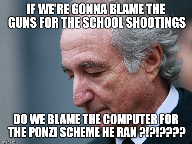 Bernie Madoff | IF WE'RE GONNA BLAME THE GUNS FOR THE SCHOOL SHOOTINGS DO WE BLAME THE COMPUTER FOR THE PONZI SCHEME HE RAN ?!?!???? | image tagged in bernie madoff | made w/ Imgflip meme maker