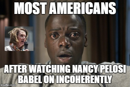 Most Americans Gasp Get OutNancy! | MOST AMERICANS AFTER WATCHING NANCY PELOSI BABEL ON INCOHERENTLY | image tagged in nancy pelosi,stupid liberals,out of touch,wreck up from then neck up | made w/ Imgflip meme maker