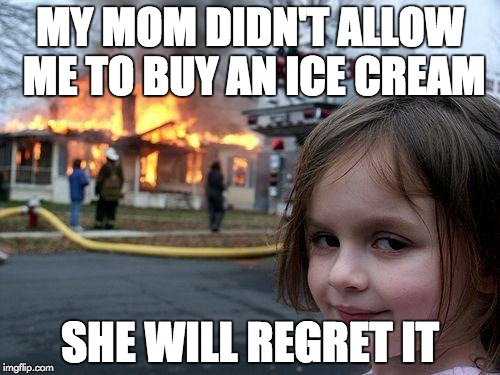 Disaster Girl Meme | MY MOM DIDN'T ALLOW ME TO BUY AN ICE CREAM SHE WILL REGRET IT | image tagged in memes,disaster girl | made w/ Imgflip meme maker