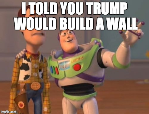 X, X Everywhere Meme | I TOLD YOU TRUMP WOULD BUILD A WALL | image tagged in memes,x,x everywhere,x x everywhere | made w/ Imgflip meme maker