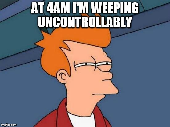 Futurama Fry Meme | AT 4AM I'M WEEPING UNCONTROLLABLY | image tagged in memes,futurama fry | made w/ Imgflip meme maker