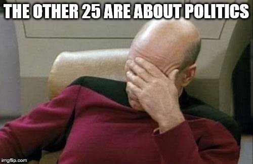 Captain Picard Facepalm Meme | THE OTHER 25 ARE ABOUT POLITICS | image tagged in memes,captain picard facepalm | made w/ Imgflip meme maker