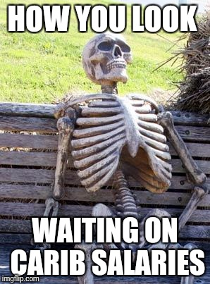 Waiting Skeleton Meme | HOW YOU LOOK WAITING ON CARIB SALARIES | image tagged in memes,waiting skeleton | made w/ Imgflip meme maker