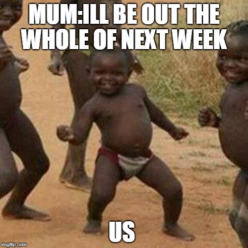 Third World Success Kid Meme | MUM:ILL BE OUT THE WHOLE OF NEXT WEEK US | image tagged in memes,third world success kid | made w/ Imgflip meme maker