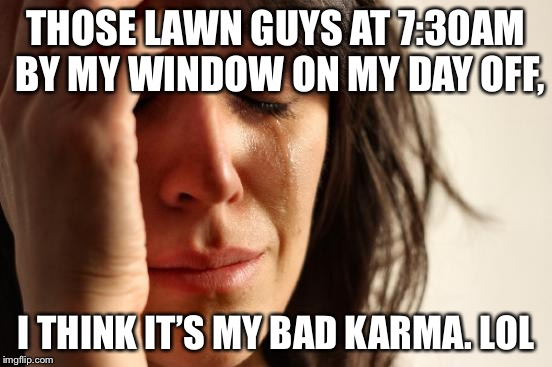 First World Problems Meme | THOSE LAWN GUYS AT 7:30AM BY MY WINDOW ON MY DAY OFF, I THINK IT'S MY BAD KARMA. LOL | image tagged in memes,first world problems | made w/ Imgflip meme maker