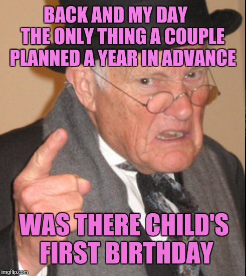 BACK AND MY DAY    THE ONLY THING A COUPLE PLANNED A YEAR IN ADVANCE WAS THERE CHILD'S FIRST BIRTHDAY | made w/ Imgflip meme maker