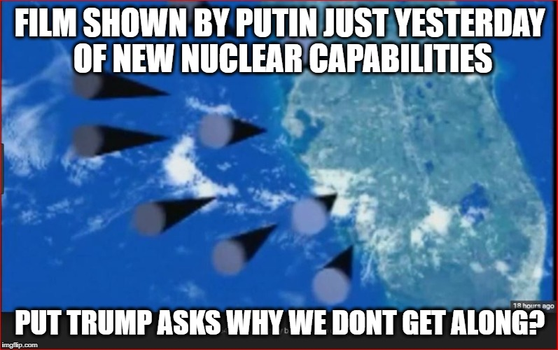 FILM SHOWN BY PUTIN JUST YESTERDAY OF NEW NUCLEAR CAPABILITIES PUT TRUMP ASKS WHY WE DONT GET ALONG? | made w/ Imgflip meme maker