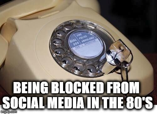 BEING BLOCKED FROM SOCIAL MEDIA IN THE 80'S | image tagged in other | made w/ Imgflip meme maker