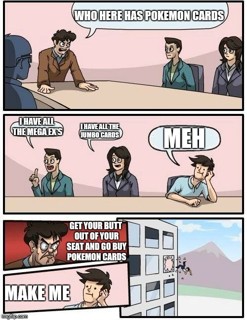 Boardroom Meeting Suggestion Meme | WHO HERE HAS POKEMON CARDS I HAVE ALL THE MEGA EX'S I HAVE ALL THE JUMBO CARDS MEH GET YOUR BUTT OUT OF YOUR SEAT AND GO BUY POKEMON CARDS M | image tagged in memes,boardroom meeting suggestion | made w/ Imgflip meme maker