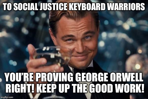 Leonardo Dicaprio Cheers Meme | TO SOCIAL JUSTICE KEYBOARD WARRIORS YOU'RE PROVING GEORGE ORWELL RIGHT! KEEP UP THE GOOD WORK! | image tagged in memes,leonardo dicaprio cheers | made w/ Imgflip meme maker