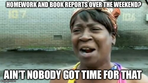 Aint Nobody Got Time For That Meme | HOMEWORK AND BOOK REPORTS OVER THE WEEKEND? AIN'T NOBODY GOT TIME FOR THAT | image tagged in memes,aint nobody got time for that | made w/ Imgflip meme maker