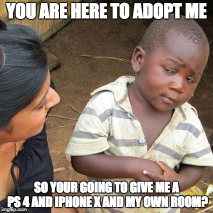 Third World Skeptical Kid Meme | YOU ARE HERE TO ADOPT ME SO YOUR GOING TO GIVE ME A PS 4 AND IPHONE X AND MY OWN ROOM? | image tagged in memes,third world skeptical kid | made w/ Imgflip meme maker