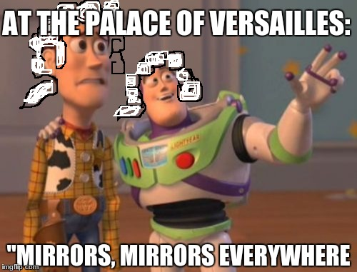 "X, X Everywhere Meme | AT THE PALACE OF VERSAILLES: ""MIRRORS, MIRRORS EVERYWHERE 