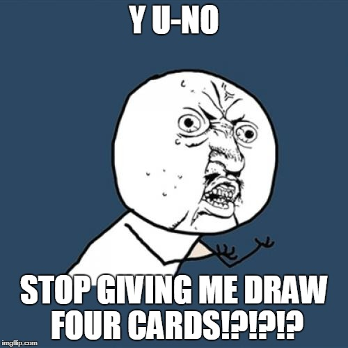 Y U No Meme | Y U-NO STOP GIVING ME DRAW FOUR CARDS!?!?!? | image tagged in memes,y u no | made w/ Imgflip meme maker