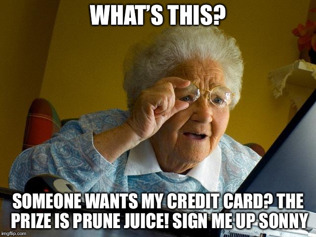 Grandma Finds The Internet Meme | WHAT'S THIS? SOMEONE WANTS MY CREDIT CARD? THE PRIZE IS PRUNE JUICE! SIGN ME UP SONNY | image tagged in memes,grandma finds the internet | made w/ Imgflip meme maker