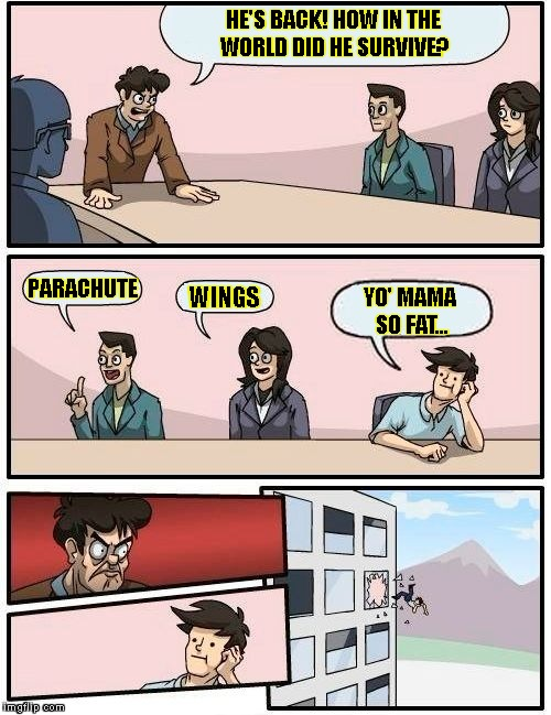 Boardroom Meeting Suggestion Meme | HE'S BACK! HOW IN THE WORLD DID HE SURVIVE? PARACHUTE WINGS YO' MAMA SO FAT... | image tagged in memes,boardroom meeting suggestion | made w/ Imgflip meme maker