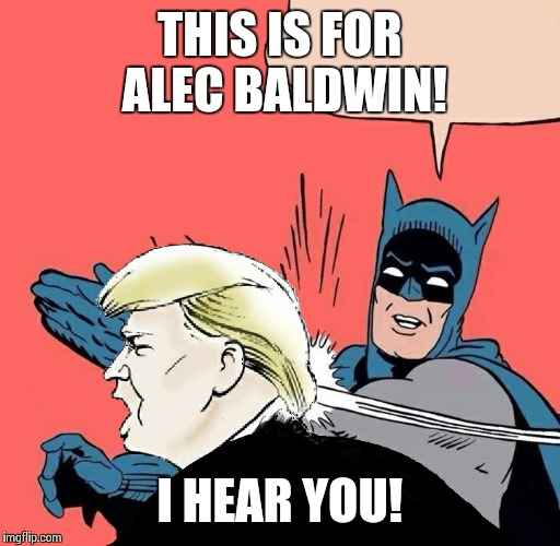 Batman slaps Trump | THIS IS FOR ALEC BALDWIN! I HEAR YOU! | image tagged in batman slaps trump,alec baldwin,donald trump | made w/ Imgflip meme maker