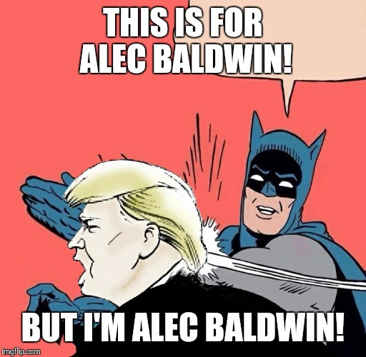 Batman slaps Trump | THIS IS FOR ALEC BALDWIN! BUT I'M ALEC BALDWIN! | image tagged in batman slaps trump,alec baldwin,donald trump | made w/ Imgflip meme maker